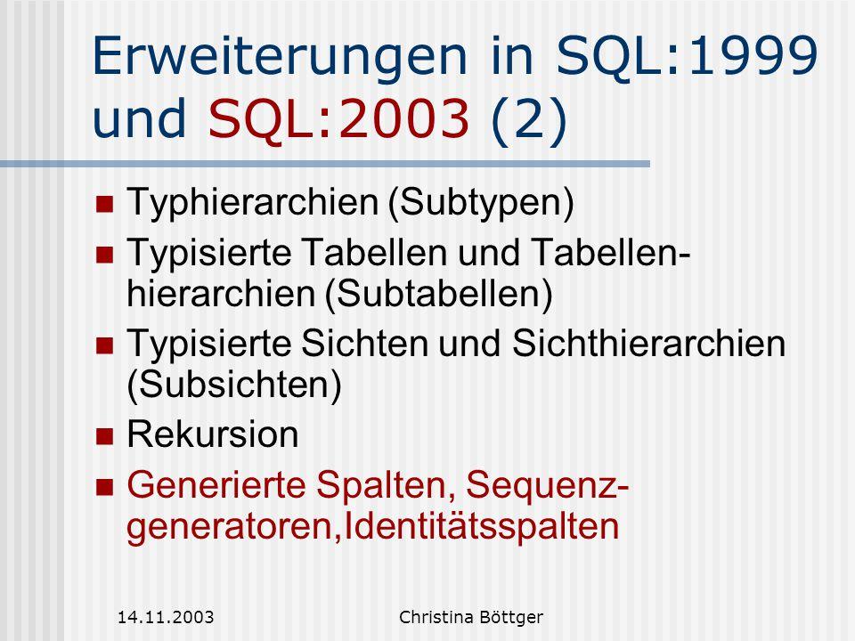 14.11.2003Christina Böttger Erweiterungen in SQL:1999 und SQL:2003 (2) Typhierarchien (Subtypen) Typisierte Tabellen und Tabellen- hierarchien (Subtabellen) Typisierte Sichten und Sichthierarchien (Subsichten) Rekursion Generierte Spalten, Sequenz- generatoren,Identitätsspalten