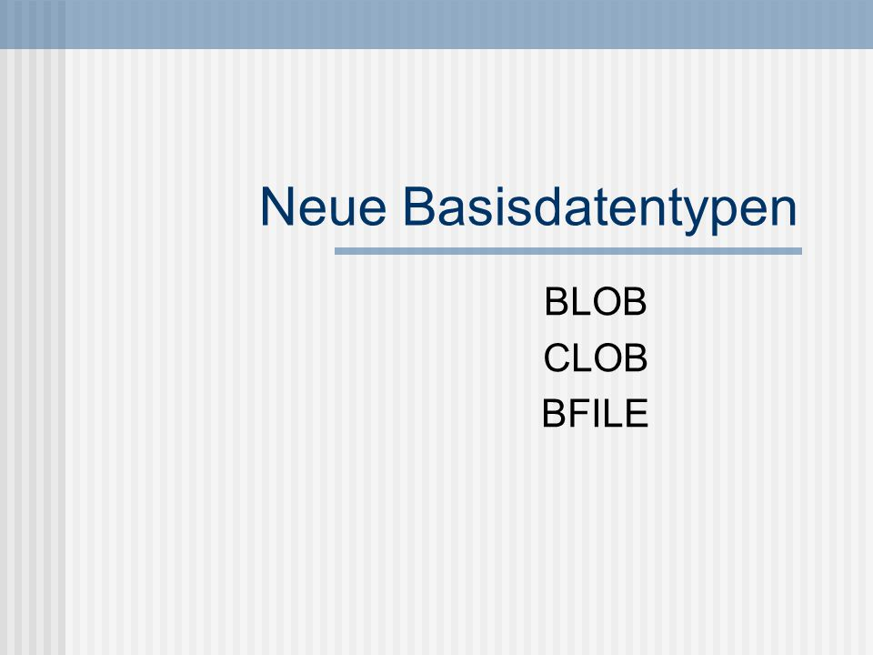 14.11.2003Christina Böttger Large Object (LOB) BLOB (Binary Large Object) Bilder/Audio Variable Länge bis 4GB CLOB (Character Large Object) Alphanumerische Zeichenkette Variable Länge bis 4GB BFILE (Binary File) Lokator auf externe Datei Dateigröße bis zu 4GB