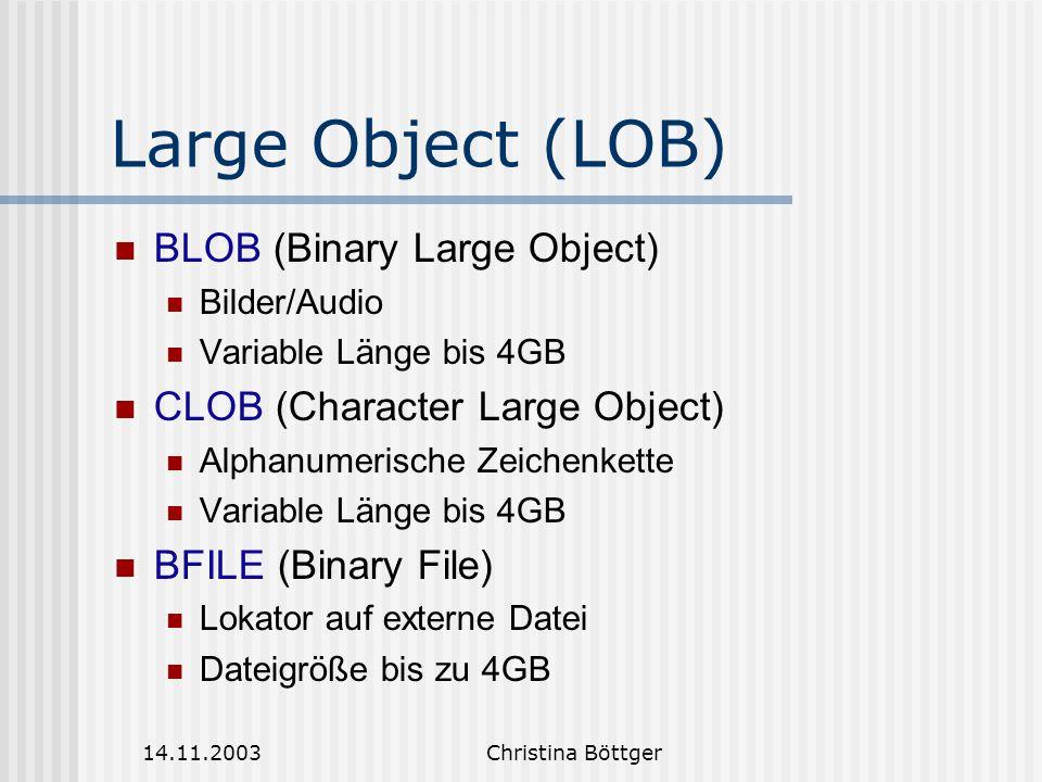 14.11.2003Christina Böttger Operationen auf Large Object EMPTY_BLOB EMPTY_CLOB BFILENAME IS [NOT] NULL Nicht erlaubt BLOB/CLOB-Attribute als Teil eines Schlüssels oder in booleschen arith.