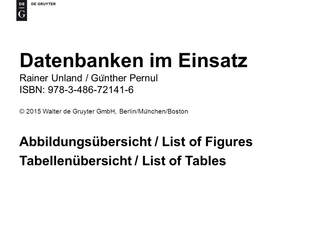 Datenbanken im Einsatz Rainer Unland / Gu ̈ nther Pernul ISBN: 978-3-486-72141-6 © 2015 Walter de Gruyter GmbH, Berlin/Mu ̈ nchen/Boston Abbildungsübersicht / List of Figures Tabellenübersicht / List of Tables