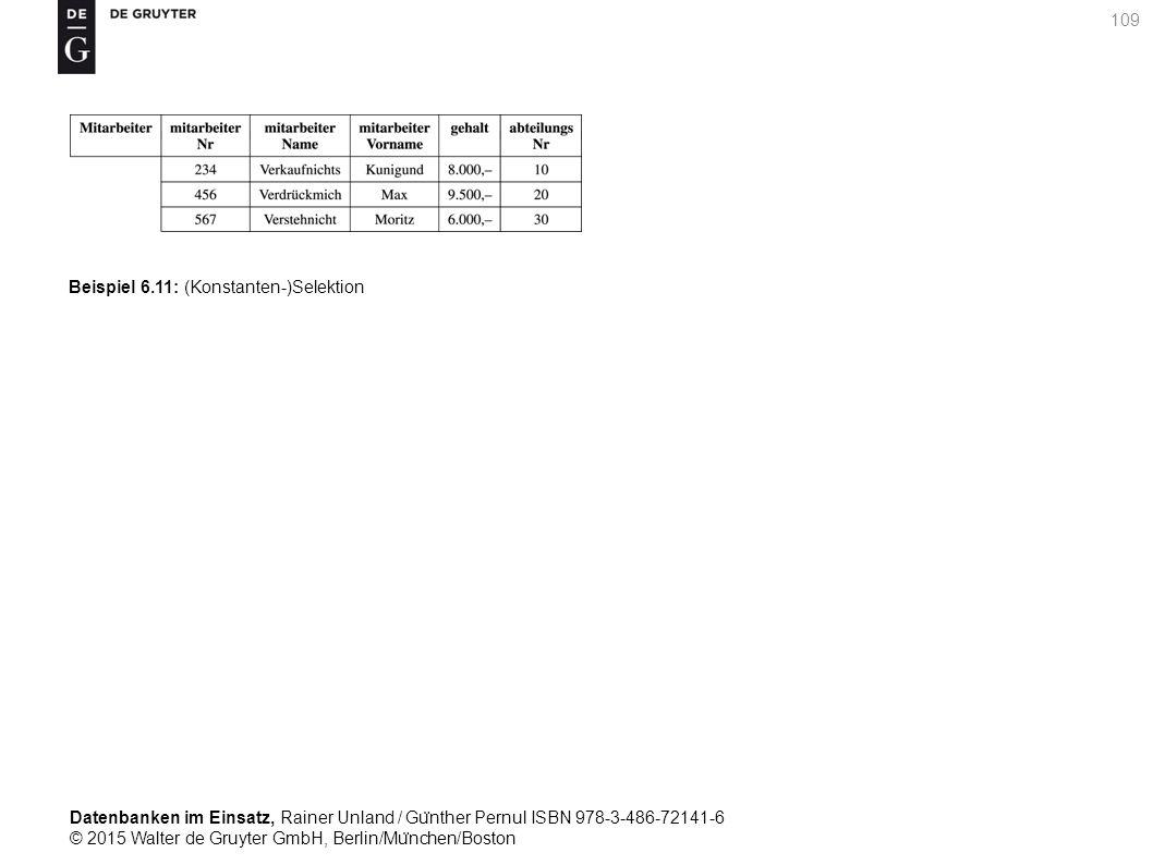 Datenbanken im Einsatz, Rainer Unland / Gu ̈ nther Pernul ISBN 978-3-486-72141-6 © 2015 Walter de Gruyter GmbH, Berlin/Mu ̈ nchen/Boston 109 Beispiel 6.11: (Konstanten-)Selektion