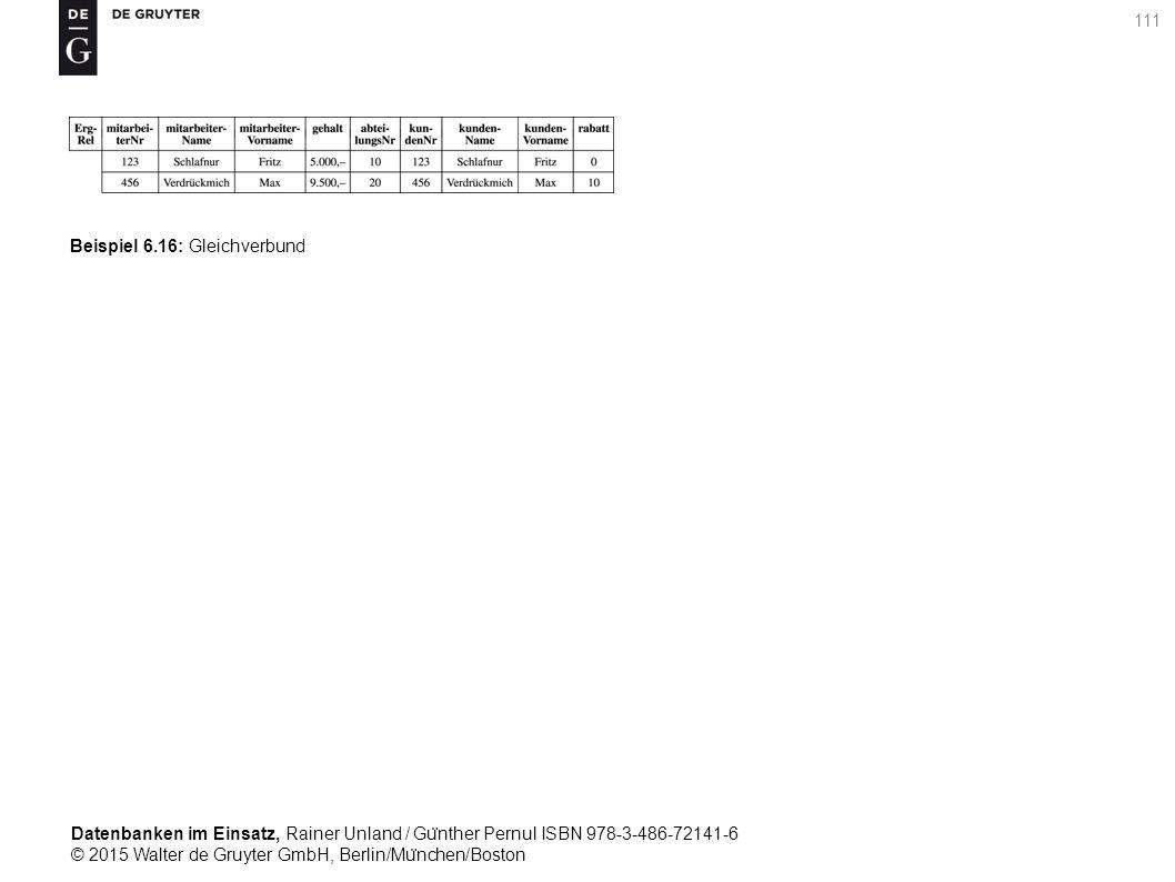 Datenbanken im Einsatz, Rainer Unland / Gu ̈ nther Pernul ISBN 978-3-486-72141-6 © 2015 Walter de Gruyter GmbH, Berlin/Mu ̈ nchen/Boston 111 Beispiel 6.16: Gleichverbund