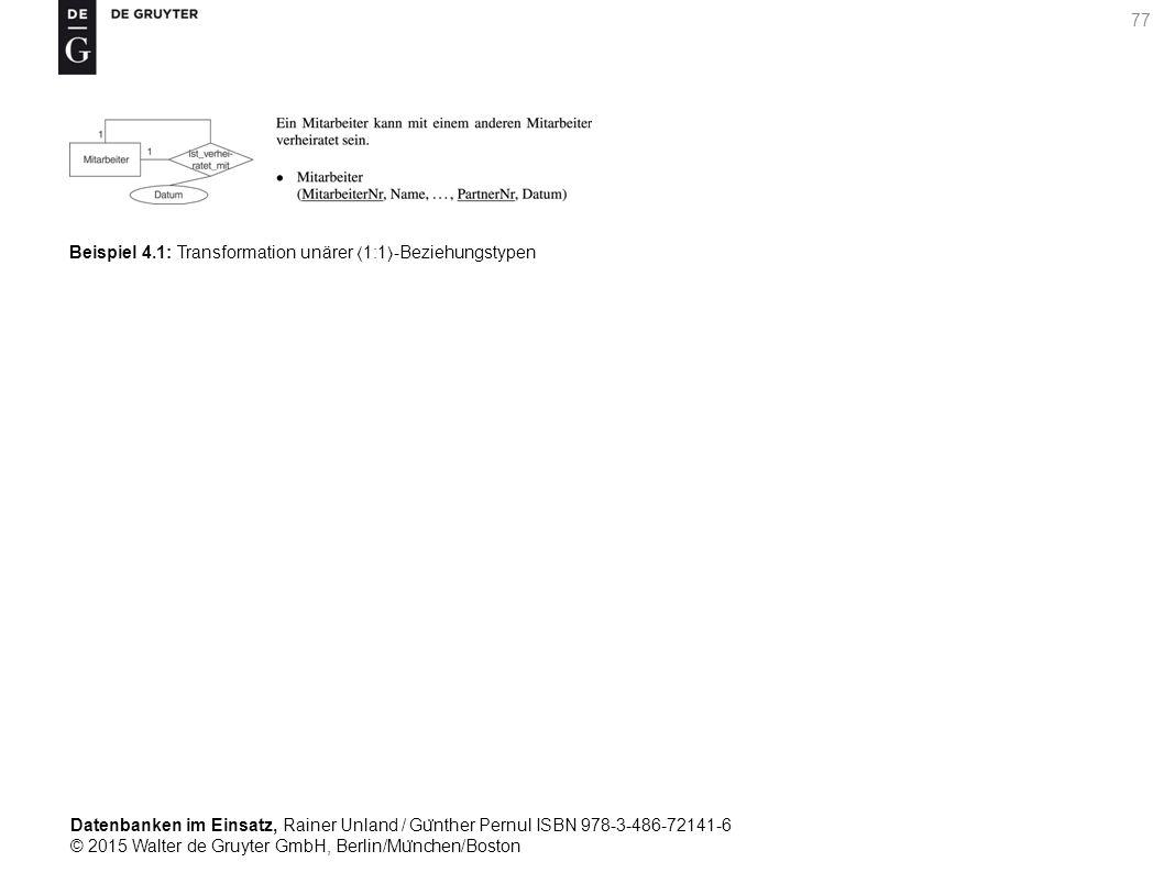 Datenbanken im Einsatz, Rainer Unland / Gu ̈ nther Pernul ISBN 978-3-486-72141-6 © 2015 Walter de Gruyter GmbH, Berlin/Mu ̈ nchen/Boston 77 Beispiel 4.1: Transformation unärer 1:1-Beziehungstypen