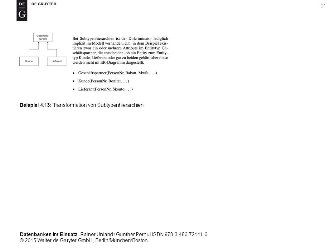 Datenbanken im Einsatz, Rainer Unland / Gu ̈ nther Pernul ISBN 978-3-486-72141-6 © 2015 Walter de Gruyter GmbH, Berlin/Mu ̈ nchen/Boston 91 Beispiel 4.13: Transformation von Subtypenhierarchien