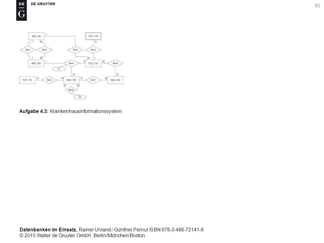 Datenbanken im Einsatz, Rainer Unland / Gu ̈ nther Pernul ISBN 978-3-486-72141-6 © 2015 Walter de Gruyter GmbH, Berlin/Mu ̈ nchen/Boston 95 Aufgabe 4.3: Krankenhausinformationssystem