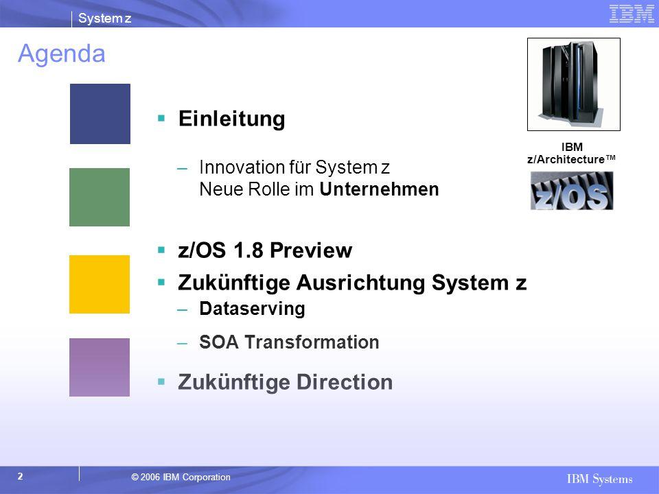 © 2006 IBM Corporation System z 2 Agenda  Einleitung –Innovation für System z Neue Rolle im Unternehmen  z/OS 1.8 Preview  Zukünftige Ausrichtung S