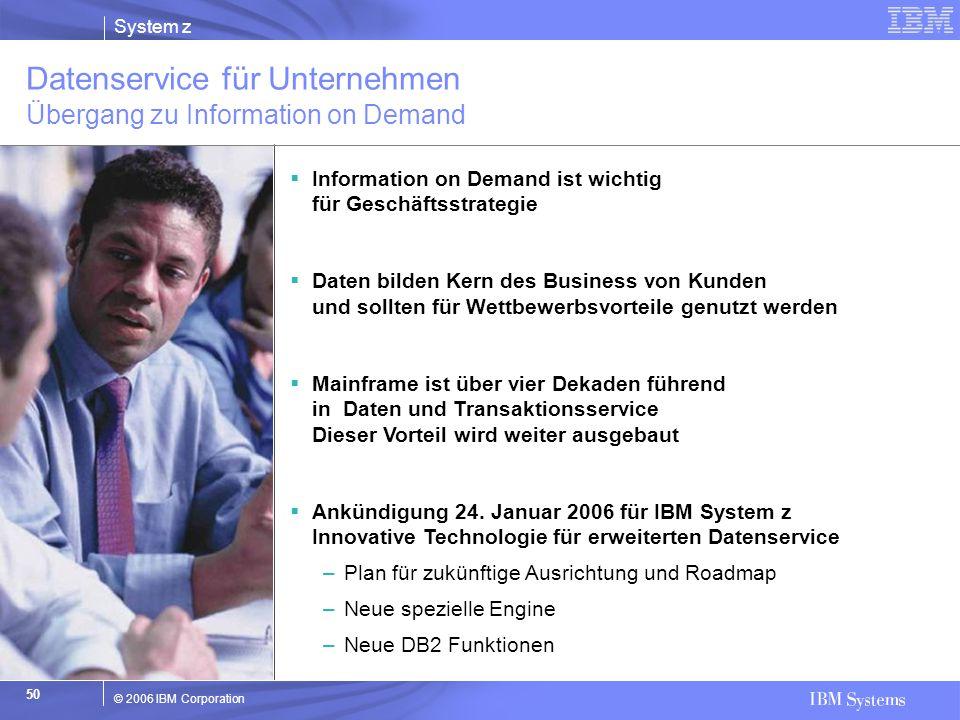 System z © 2006 IBM Corporation 50  Information on Demand ist wichtig für Geschäftsstrategie  Daten bilden Kern des Business von Kunden und sollten