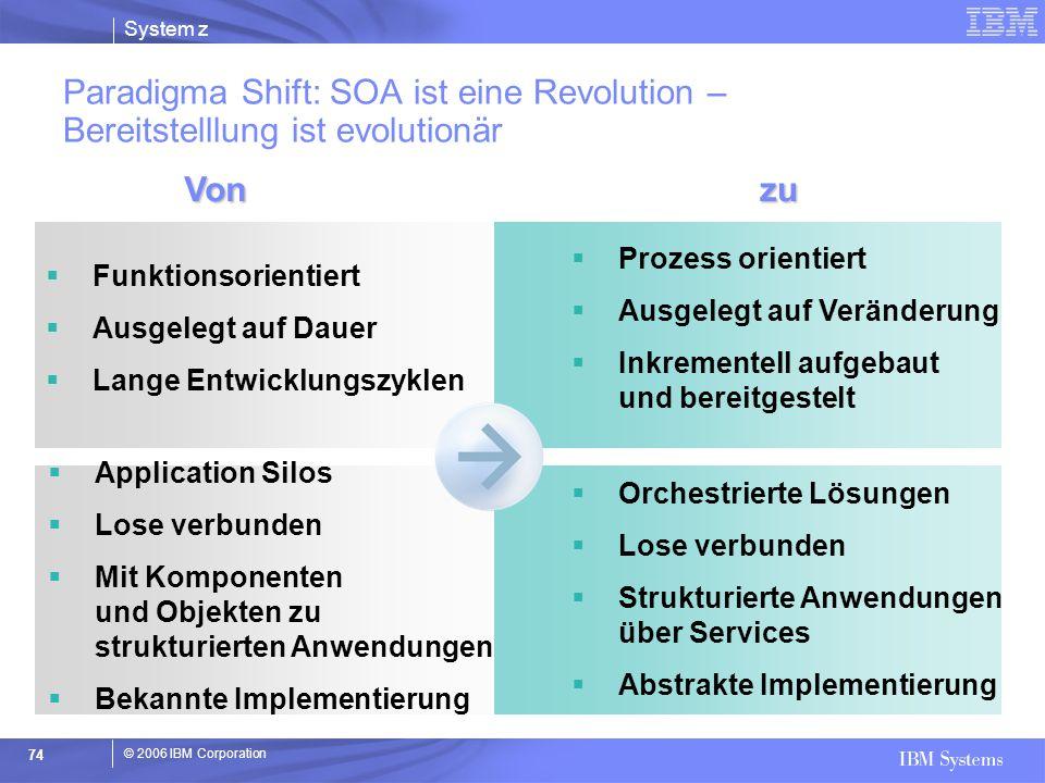 © 2006 IBM Corporation System z 74 Paradigma Shift: SOA ist eine Revolution – Bereitstelllung ist evolutionär  Funktionsorientiert  Ausgelegt auf Da