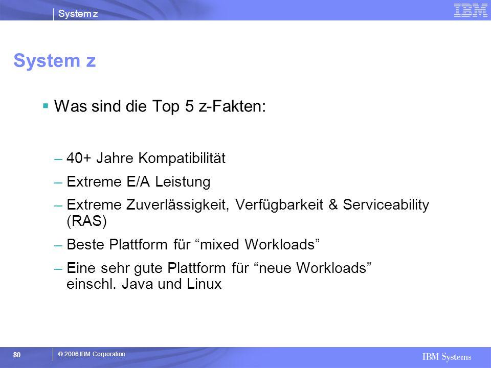 © 2006 IBM Corporation System z 80 System z  Was sind die Top 5 z-Fakten: –40+ Jahre Kompatibilität –Extreme E/A Leistung –Extreme Zuverlässigkeit, V