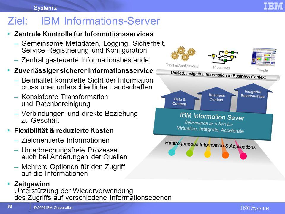 System z © 2006 IBM Corporation 82 Ziel: IBM Informations-Server  Zentrale Kontrolle für Informationsservices –Gemeinsame Metadaten, Logging, Sicherh