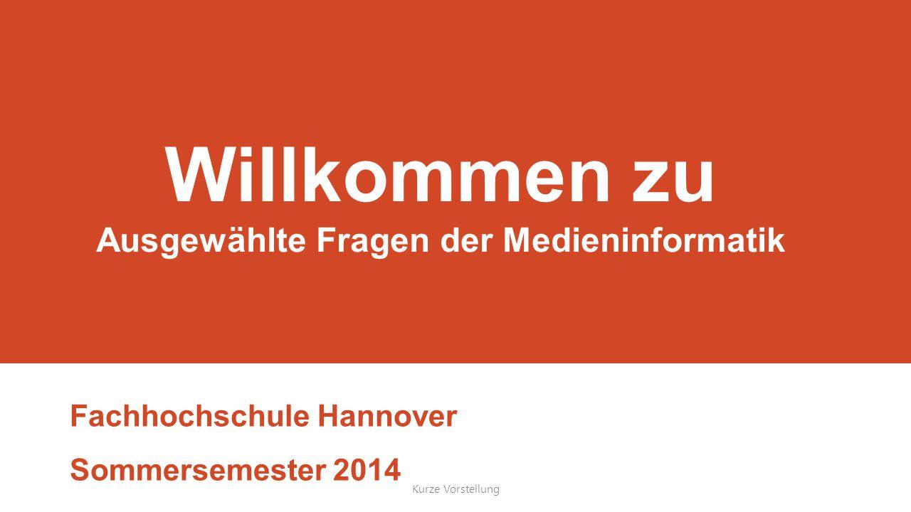 Willkommen zu Ausgewählte Fragen der Medieninformatik Fachhochschule Hannover Sommersemester 2014 Kurze Vorstellung