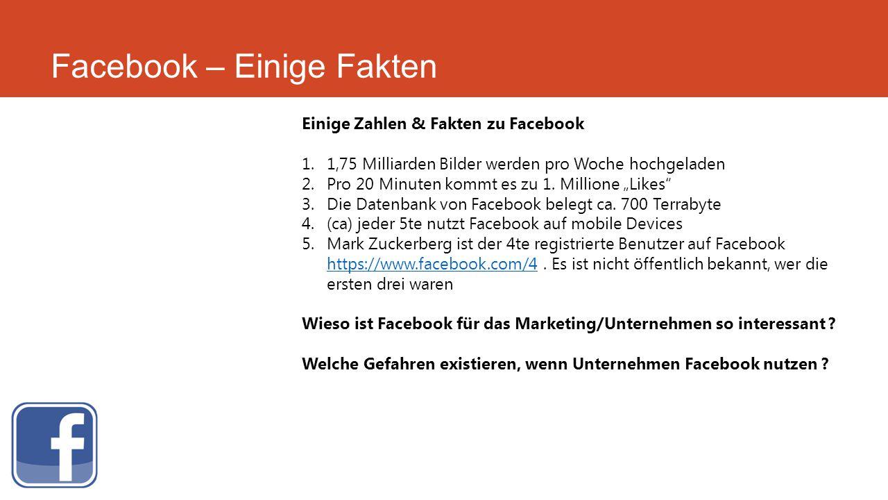 Facebook – Einige Fakten Einige Zahlen & Fakten zu Facebook 1.1,75 Milliarden Bilder werden pro Woche hochgeladen 2.Pro 20 Minuten kommt es zu 1. Mill