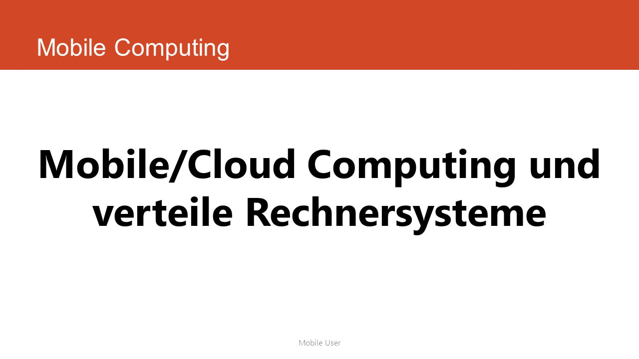 Mobile Computing Mobile User Mobile/Cloud Computing und verteile Rechnersysteme