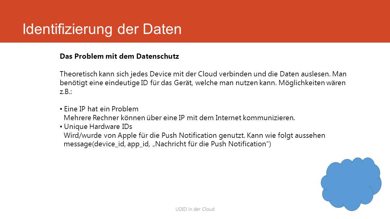 Identifizierung der Daten UDID in der Cloud Das Problem mit dem Datenschutz Theoretisch kann sich jedes Device mit der Cloud verbinden und die Daten a