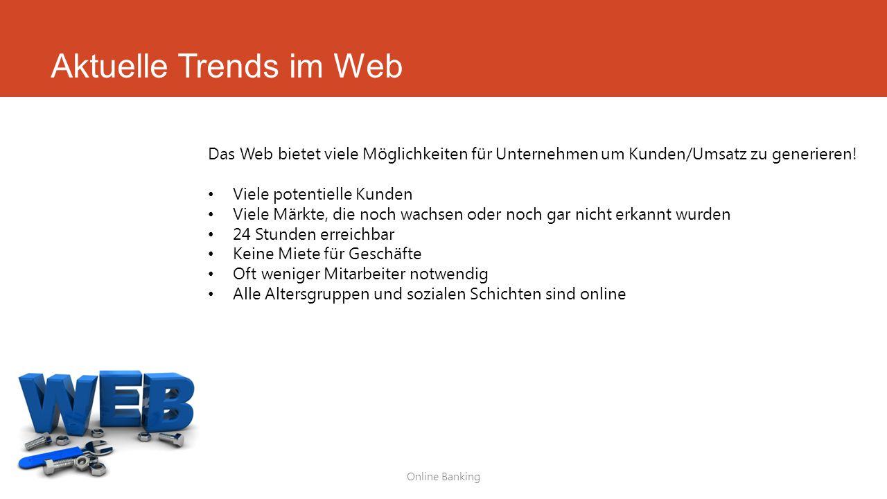 Aktuelle Trends im Web Online Banking Das Web bietet viele Möglichkeiten für Unternehmen um Kunden/Umsatz zu generieren! Viele potentielle Kunden Viel