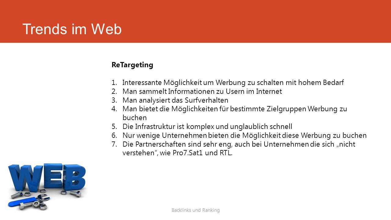 Trends im Web Backlinks und Ranking ReTargeting 1.Interessante Möglichkeit um Werbung zu schalten mit hohem Bedarf 2.Man sammelt Informationen zu User