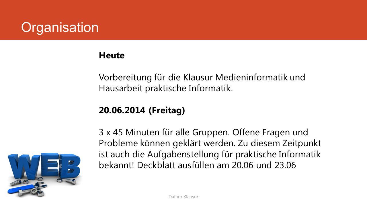 Organisation Datum Klausur Heute Vorbereitung für die Klausur Medieninformatik und Hausarbeit praktische Informatik. 20.06.2014 (Freitag) 3 x 45 Minut