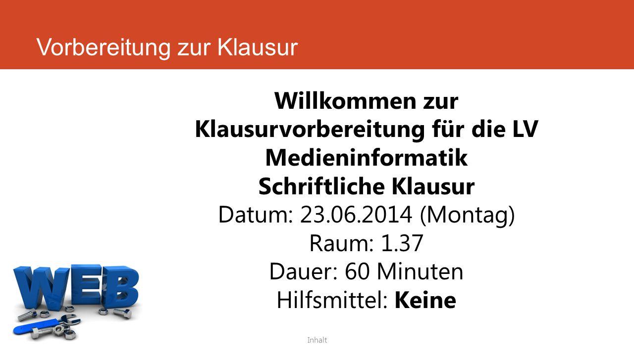 Vorbereitung zur Klausur Inhalt Willkommen zur Klausurvorbereitung für die LV Medieninformatik Schriftliche Klausur Datum: 23.06.2014 (Montag) Raum: 1