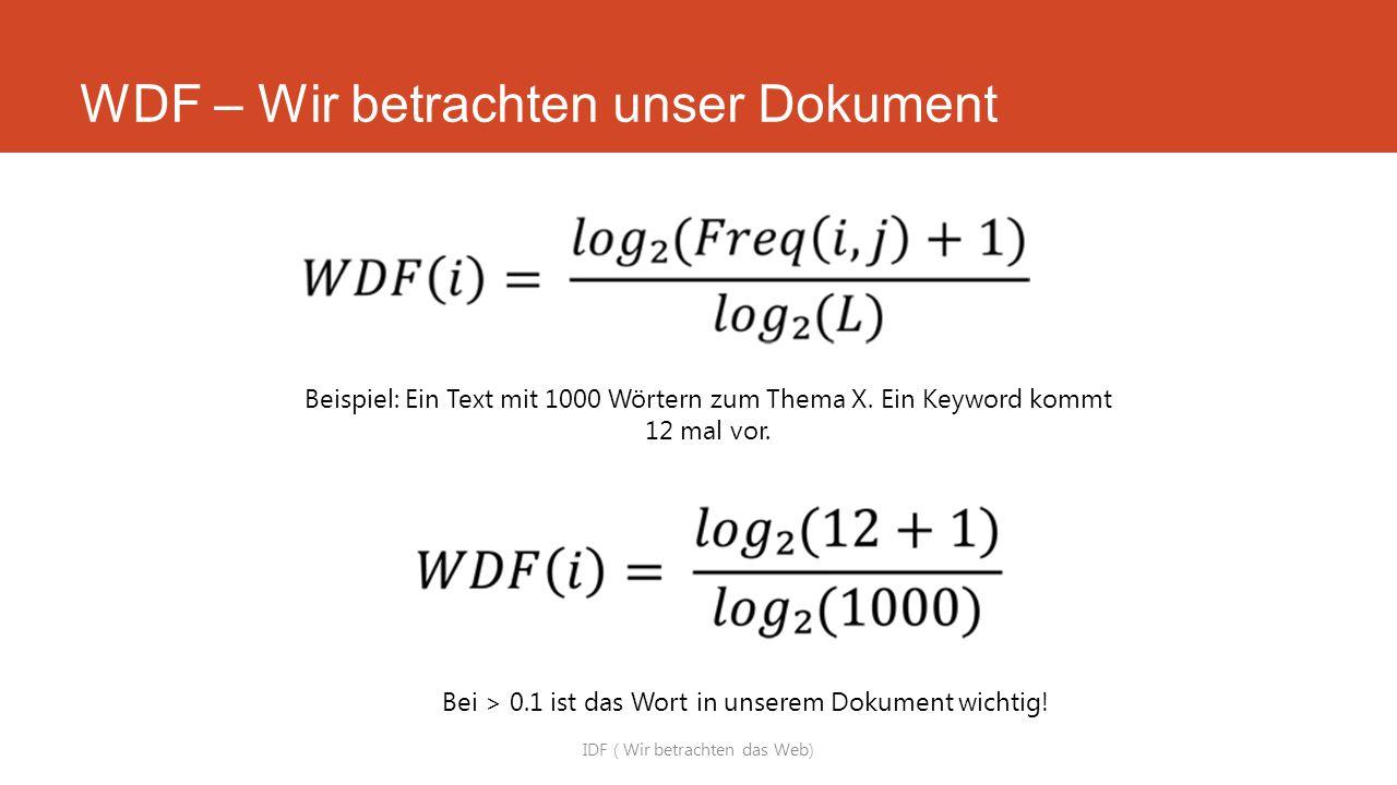 WDF – Wir betrachten unser Dokument IDF ( Wir betrachten das Web) Beispiel: Ein Text mit 1000 Wörtern zum Thema X. Ein Keyword kommt 12 mal vor. Bei >