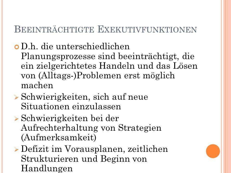B EEINTRÄCHTIGTE E XEKUTIVFUNKTIONEN D.h. die unterschiedlichen Planungsprozesse sind beeinträchtigt, die ein zielgerichtetes Handeln und das Lösen vo