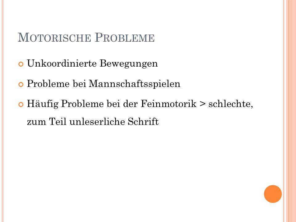 M OTORISCHE P ROBLEME Unkoordinierte Bewegungen Probleme bei Mannschaftsspielen Häufig Probleme bei der Feinmotorik > schlechte, zum Teil unleserliche