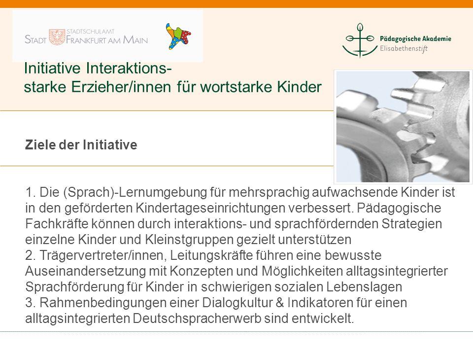 Initiative Interaktions- starke Erzieher/innen für wortstarke Kinder Ziele der Initiative 1. Die (Sprach)-Lernumgebung für mehrsprachig aufwachsende K