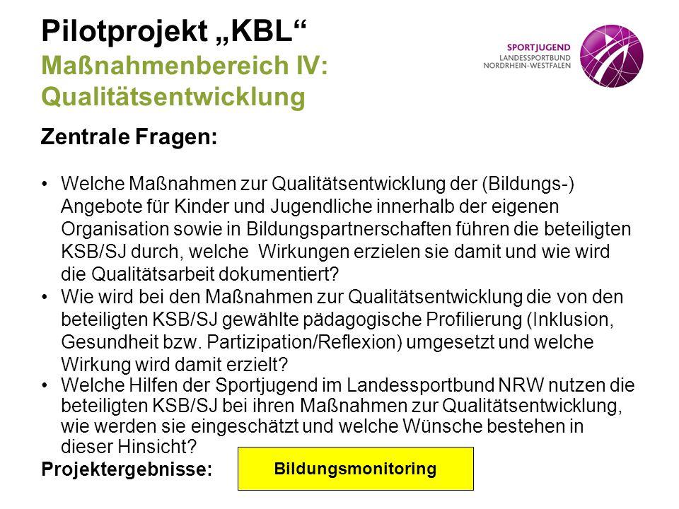 """Pilotprojekt """"KBL"""" Maßnahmenbereich IV: Qualitätsentwicklung Zentrale Fragen: Welche Maßnahmen zur Qualitätsentwicklung der (Bildungs-) Angebote für K"""