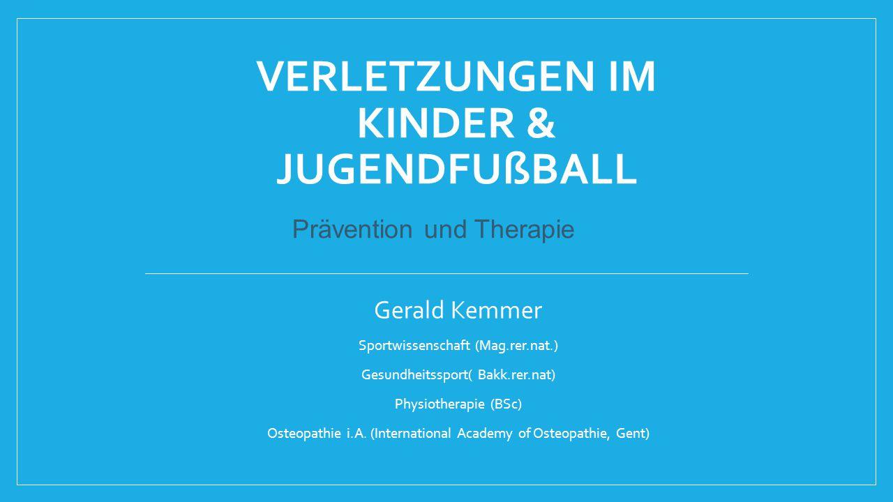 VERLETZUNGEN IM KINDER & JUGENDFUßBALL Gerald Kemmer Sportwissenschaft (Mag.rer.nat.) Gesundheitssport( Bakk.rer.nat) Physiotherapie (BSc) Osteopathie
