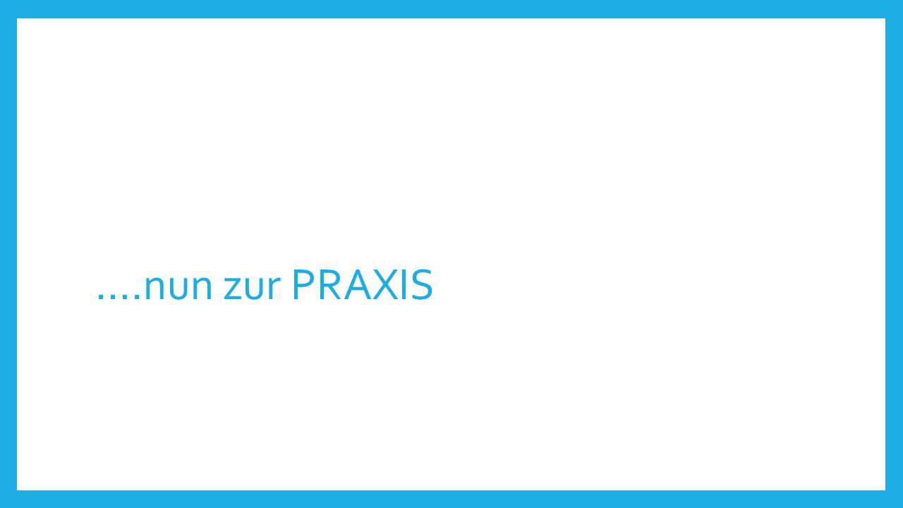 ….nun zur PRAXIS