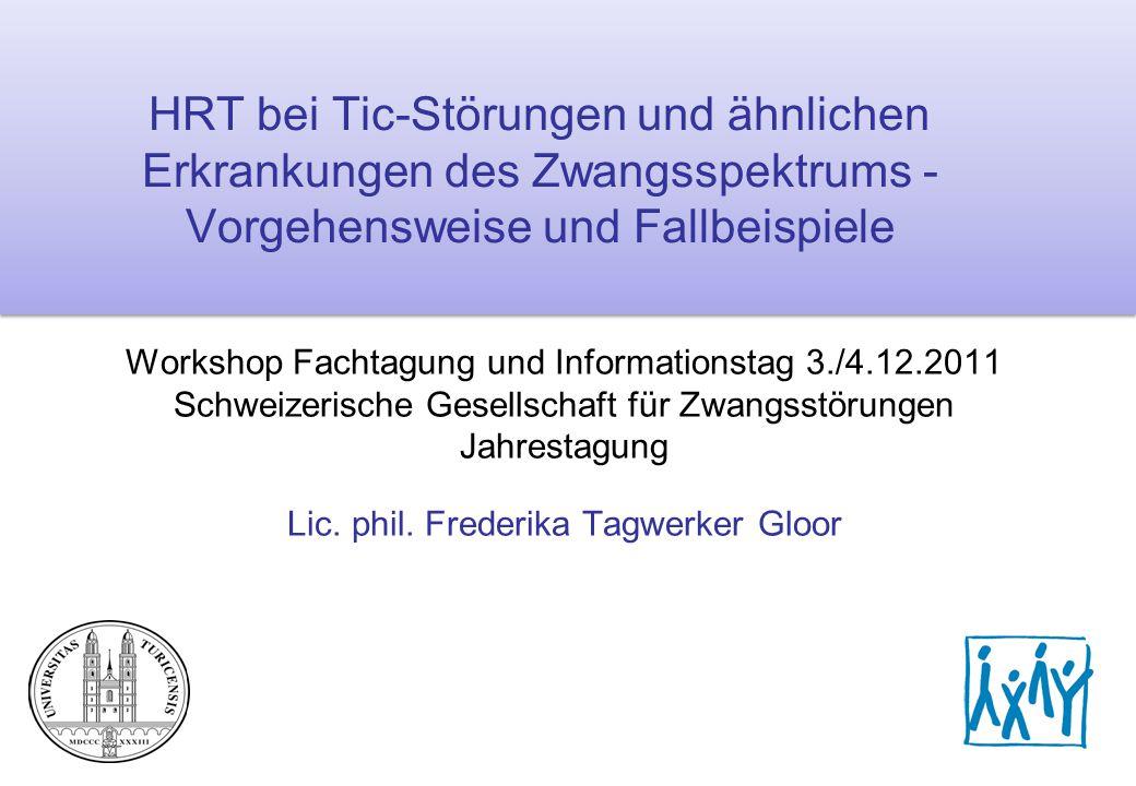 HRT-Workshop, SGZ Jahrestagung, 3./4.12.2011, lic.phil. F. Tagwerker Gloor1 HRT bei Tic-Störungen und ähnlichen Erkrankungen des Zwangsspektrums - Vor