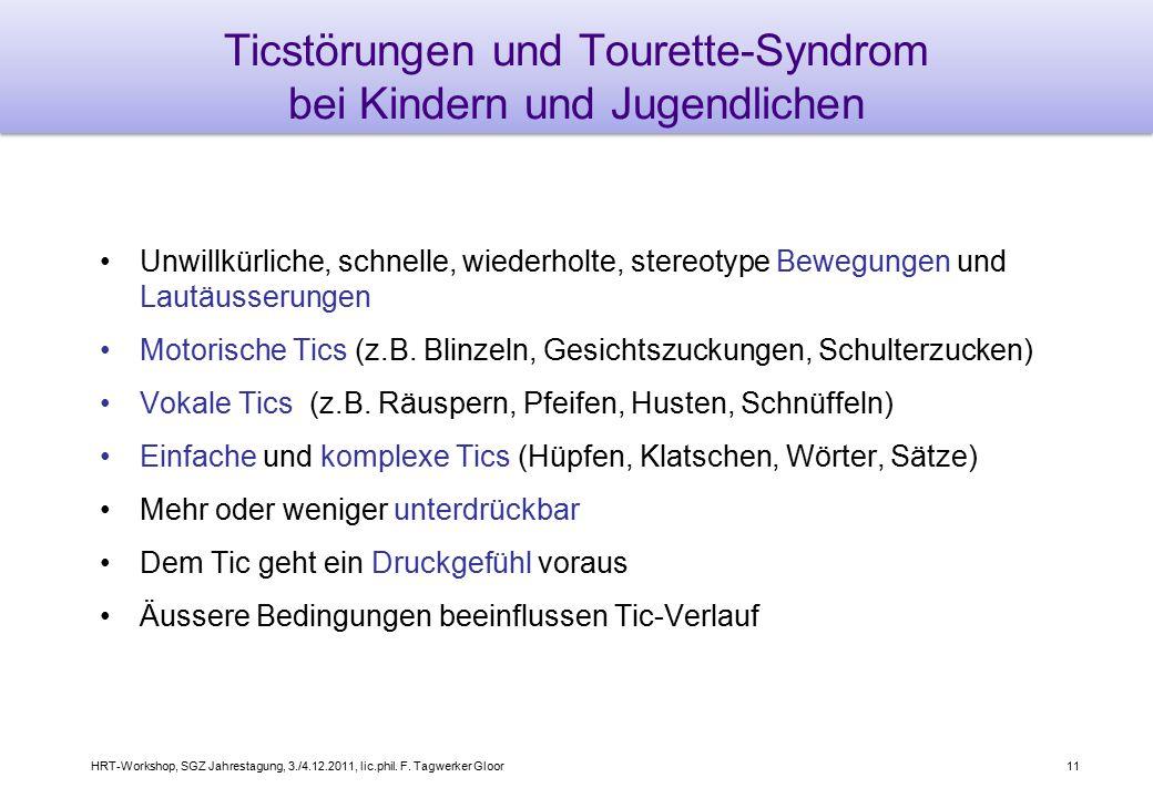 HRT-Workshop, SGZ Jahrestagung, 3./4.12.2011, lic.phil. F. Tagwerker Gloor11 Ticstörungen und Tourette-Syndrom bei Kindern und Jugendlichen Unwillkürl