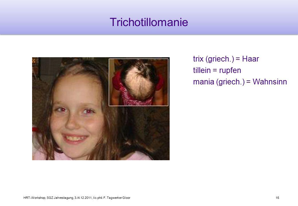 HRT-Workshop, SGZ Jahrestagung, 3./4.12.2011, lic.phil. F. Tagwerker Gloor15 Trichotillomanie trix (griech.) = Haar tillein = rupfen mania (griech.) =