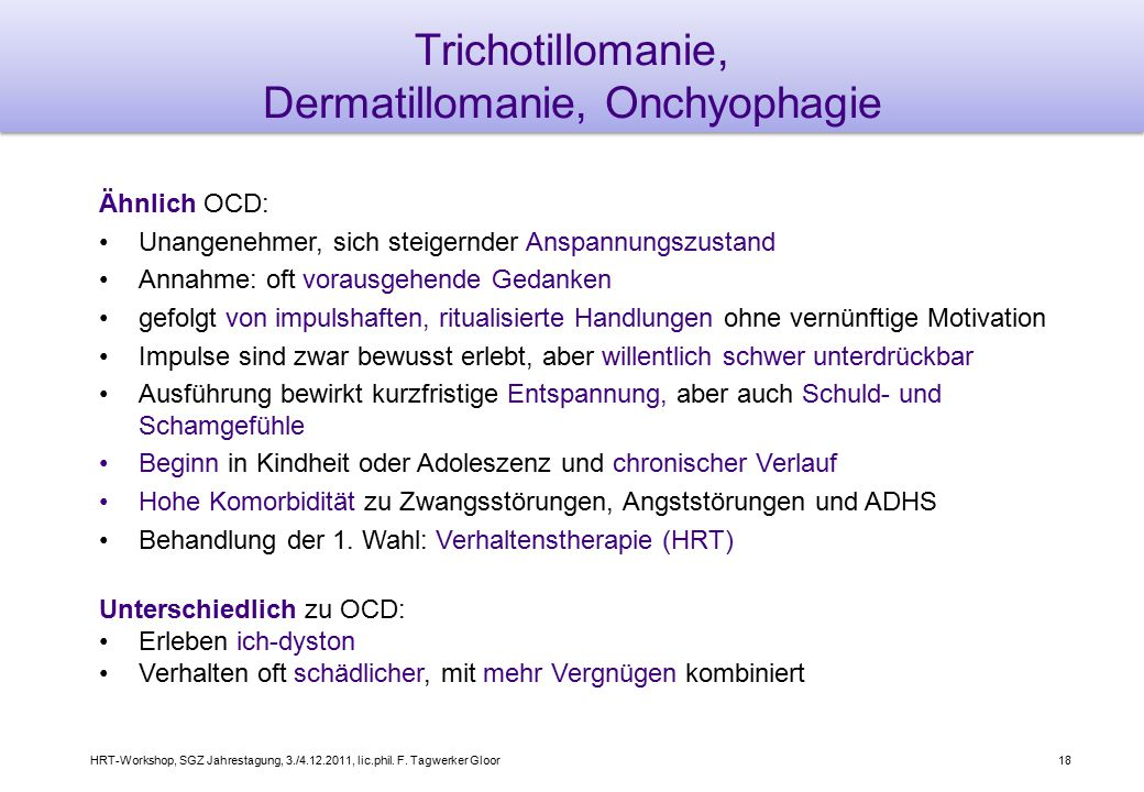 HRT-Workshop, SGZ Jahrestagung, 3./4.12.2011, lic.phil. F. Tagwerker Gloor18 Trichotillomanie, Dermatillomanie, Onchyophagie Ähnlich OCD: Unangenehmer