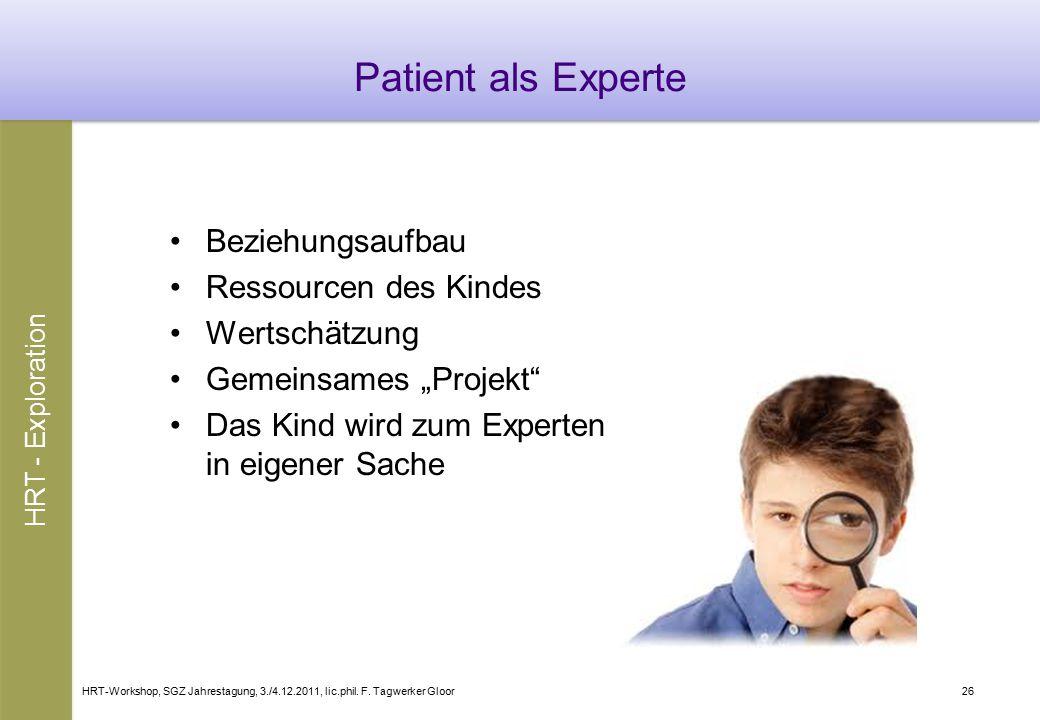 HRT-Workshop, SGZ Jahrestagung, 3./4.12.2011, lic.phil. F. Tagwerker Gloor26 Patient als Experte Beziehungsaufbau Ressourcen des Kindes Wertschätzung