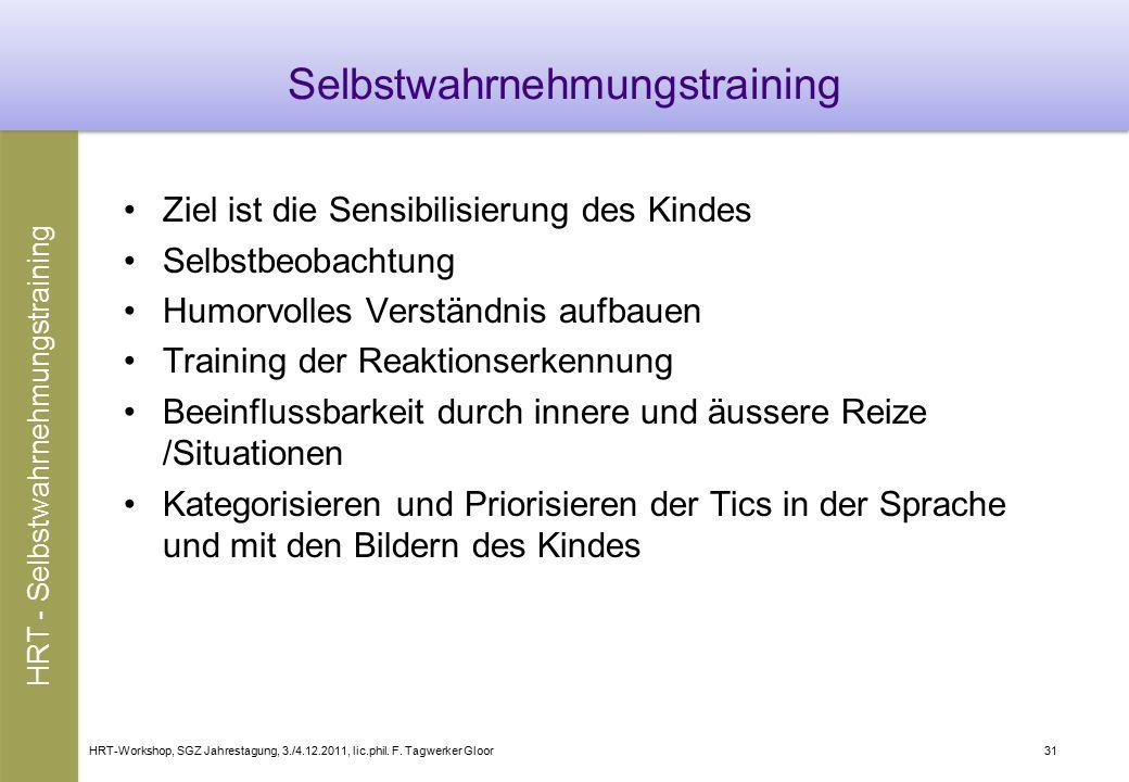 HRT-Workshop, SGZ Jahrestagung, 3./4.12.2011, lic.phil. F. Tagwerker Gloor31 Selbstwahrnehmungstraining Ziel ist die Sensibilisierung des Kindes Selbs