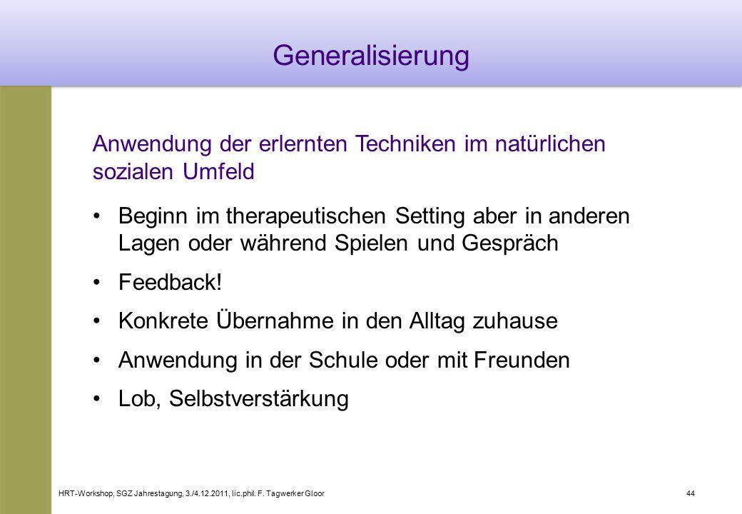 HRT-Workshop, SGZ Jahrestagung, 3./4.12.2011, lic.phil. F. Tagwerker Gloor44 Generalisierung Anwendung der erlernten Techniken im natürlichen sozialen