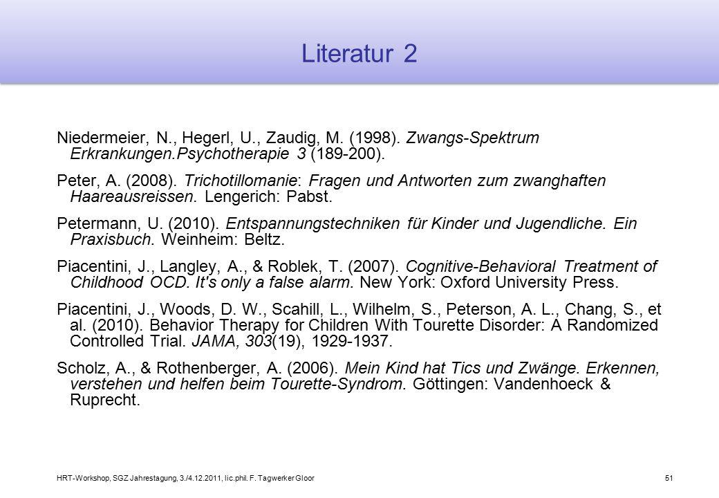 HRT-Workshop, SGZ Jahrestagung, 3./4.12.2011, lic.phil. F. Tagwerker Gloor51 Literatur 2 Niedermeier, N., Hegerl, U., Zaudig, M. (1998). Zwangs-Spektr