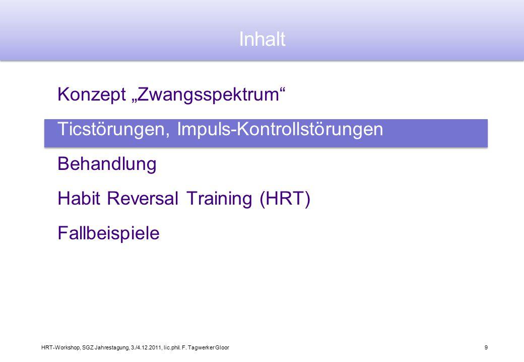 """HRT-Workshop, SGZ Jahrestagung, 3./4.12.2011, lic.phil. F. Tagwerker Gloor9 Konzept """"Zwangsspektrum"""" Ticstörungen, Impuls-Kontrollstörungen Behandlung"""