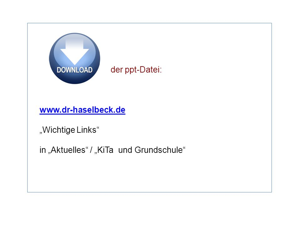 "der ppt-Datei: www.dr-haselbeck.de ""Wichtige Links"" in ""Aktuelles"" / ""KiTa und Grundschule"""