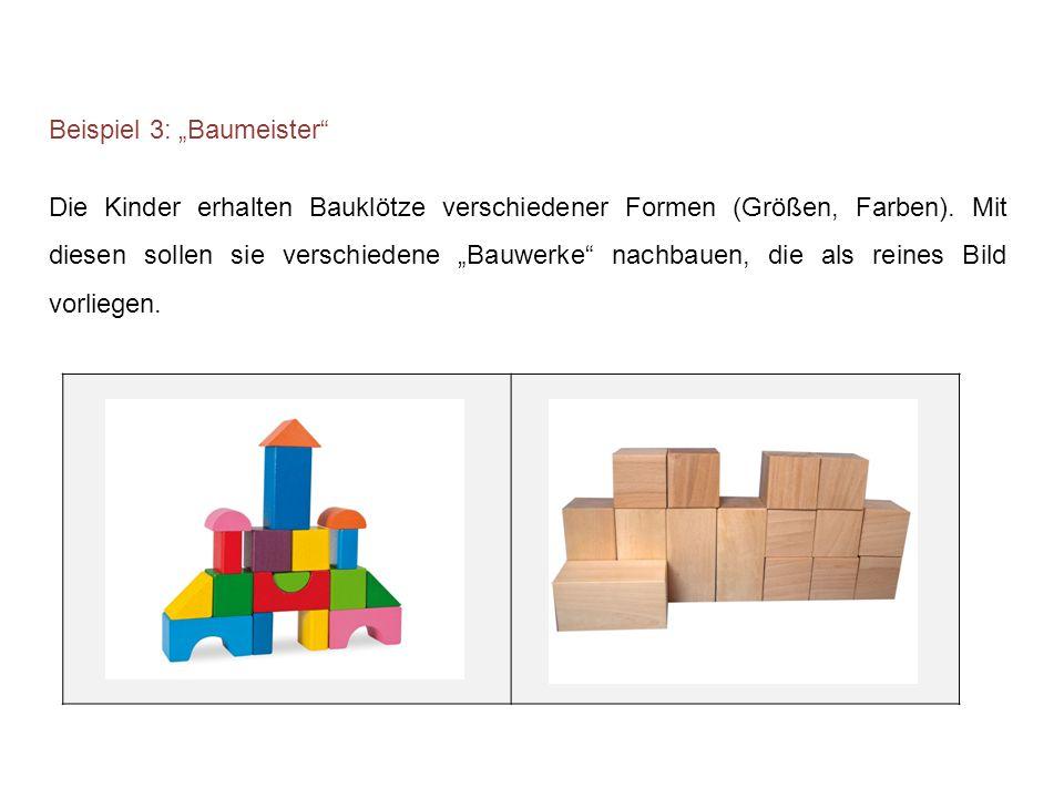 """Beispiel 3: """"Baumeister"""" Die Kinder erhalten Bauklötze verschiedener Formen (Größen, Farben). Mit diesen sollen sie verschiedene """"Bauwerke"""" nachbauen,"""