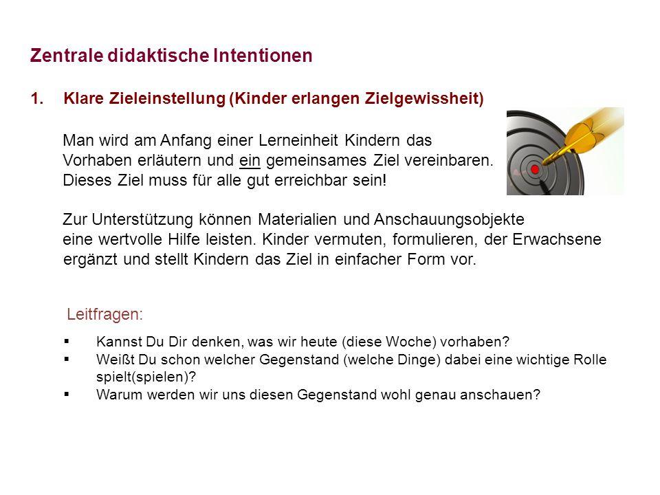 Zentrale didaktische Intentionen 1.Klare Zieleinstellung (Kinder erlangen Zielgewissheit) Man wird am Anfang einer Lerneinheit Kindern das Vorhaben er
