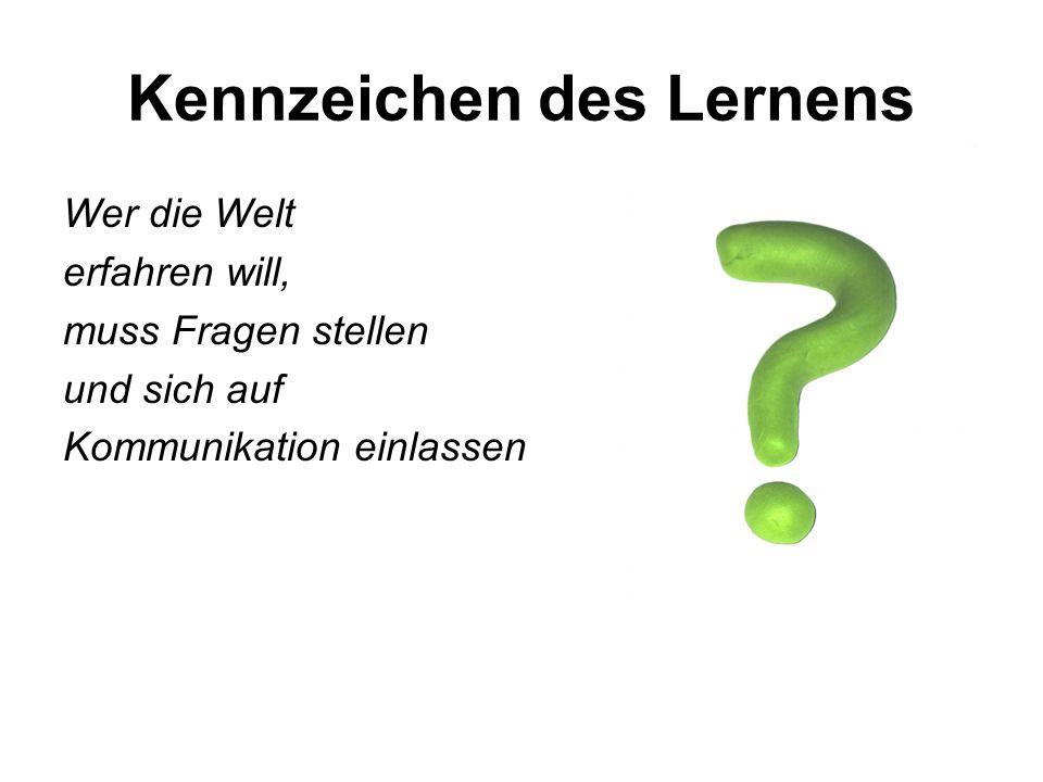 Kennzeichen des Lernens Wer die Welt erfahren will, muss Fragen stellen und sich auf Kommunikation einlassen
