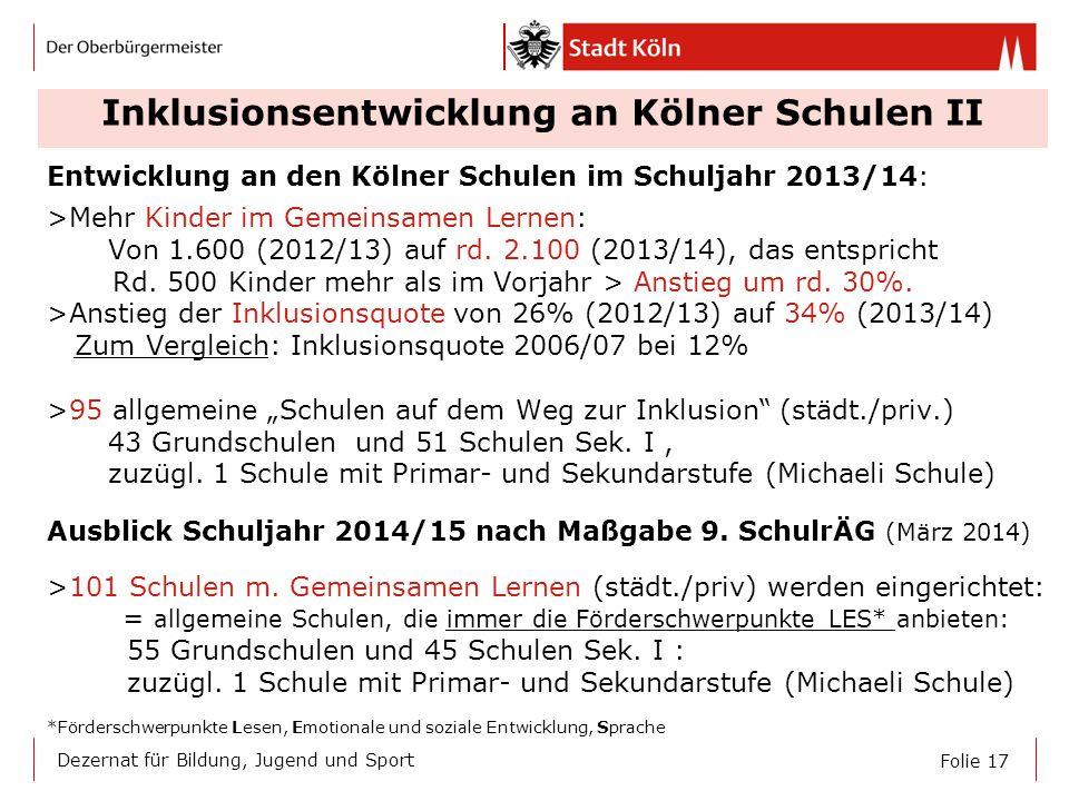 Folie 17 Dezernat für Bildung, Jugend und Sport Inklusionsentwicklung an Kölner Schulen II Entwicklung an den Kölner Schulen im Schuljahr 2013/14: >Me