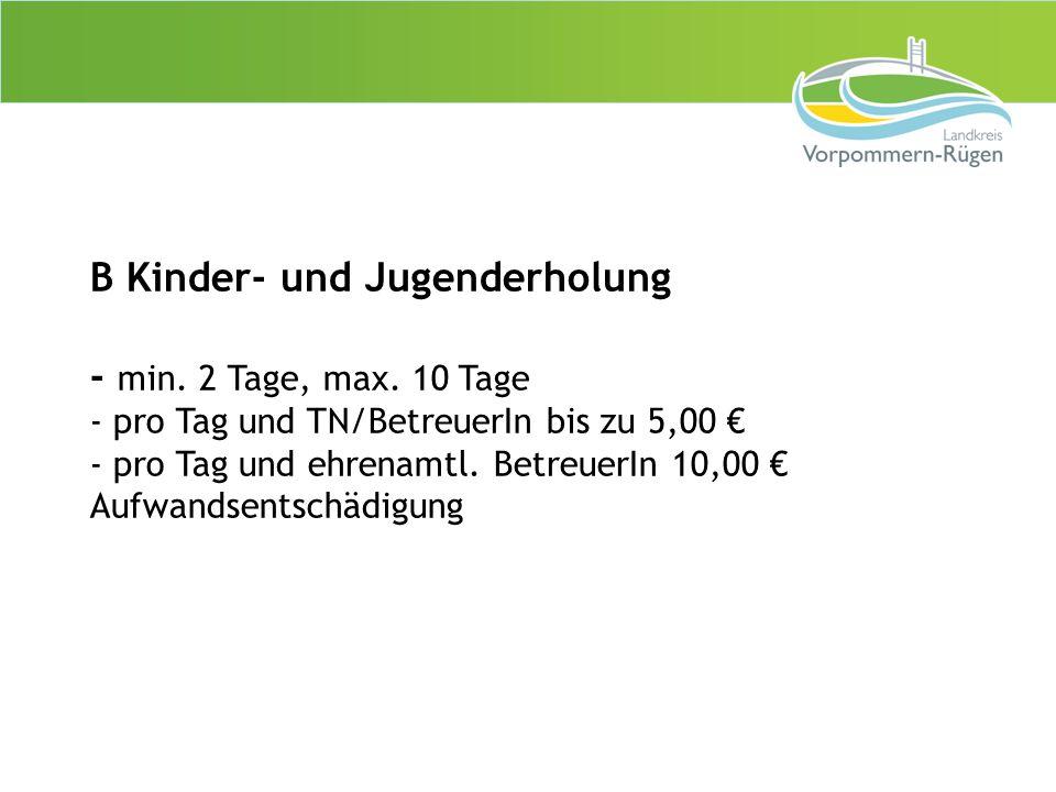B Kinder- und Jugenderholung - min. 2 Tage, max. 10 Tage - pro Tag und TN/BetreuerIn bis zu 5,00 € - pro Tag und ehrenamtl. BetreuerIn 10,00 € Aufwand