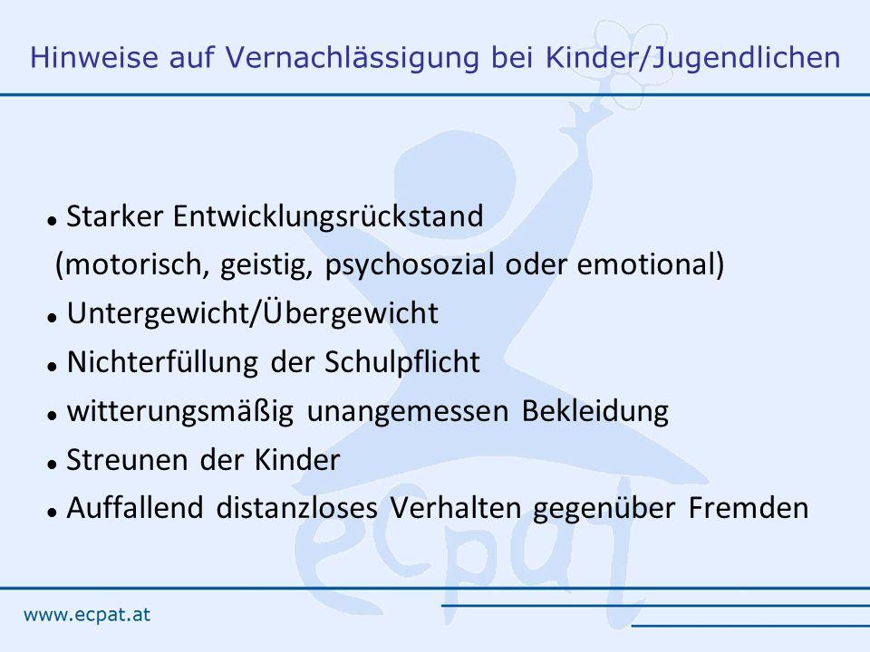 Hinweise auf Vernachlässigung bei Kinder/Jugendlichen Starker Entwicklungsrückstand (motorisch, geistig, psychosozial oder emotional) Untergewicht/Übergewicht Nichterfüllung der Schulpflicht witterungsmäßig unangemessen Bekleidung Streunen der Kinder Auffallend distanzloses Verhalten gegenüber Fremden