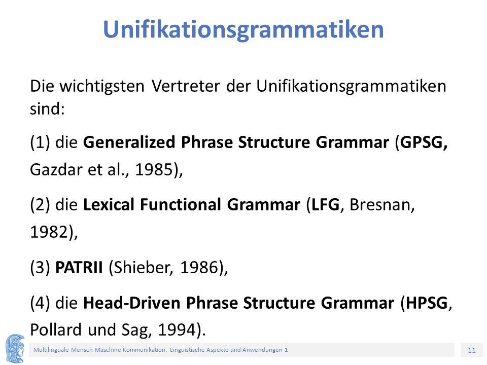 11 Multilinguale Mensch-Maschine Kommunikation: Linguistische Aspekte und Anwendungen-1 Unifikationsgrammatiken Die wichtigsten Vertreter der Unifikationsgrammatiken sind: (1) die Generalized Phrase Structure Grammar (GPSG, Gazdar et al., 1985), (2) die Lexical Functional Grammar (LFG, Bresnan, 1982), (3) PATRII (Shieber, 1986), (4) die Head-Driven Phrase Structure Grammar (HPSG, Pollard und Sag, 1994).