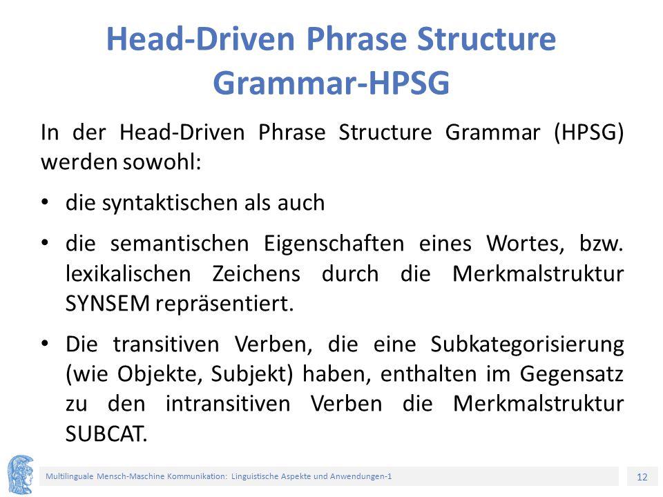 12 Multilinguale Mensch-Maschine Kommunikation: Linguistische Aspekte und Anwendungen-1 Head-Driven Phrase Structure Grammar-HPSG In der Head-Driven Phrase Structure Grammar (HPSG) werden sowohl: die syntaktischen als auch die semantischen Eigenschaften eines Wortes, bzw.