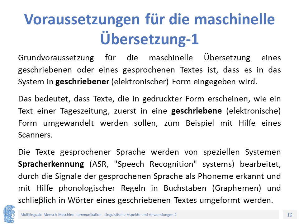 16 Multilinguale Mensch-Maschine Kommunikation: Linguistische Aspekte und Anwendungen-1 Voraussetzungen für die maschinelle Übersetzung-1 Grundvoraussetzung für die maschinelle Übersetzung eines geschriebenen oder eines gesprochenen Textes ist, dass es in das System in geschriebener (elektronischer) Form eingegeben wird.