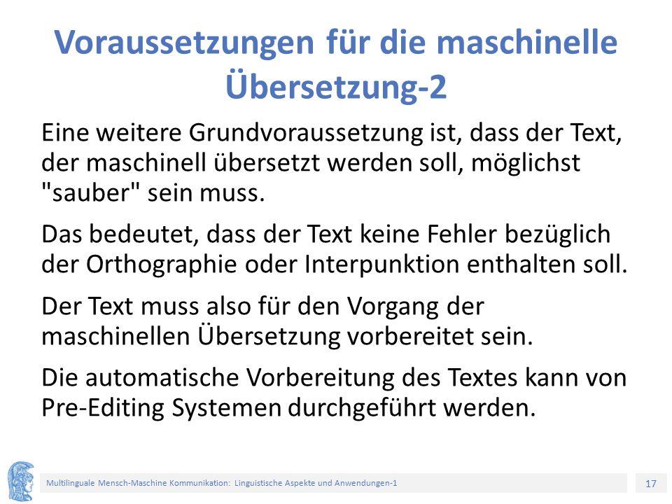 17 Multilinguale Mensch-Maschine Kommunikation: Linguistische Aspekte und Anwendungen-1 Voraussetzungen für die maschinelle Übersetzung-2 Eine weitere Grundvoraussetzung ist, dass der Text, der maschinell übersetzt werden soll, möglichst sauber sein muss.