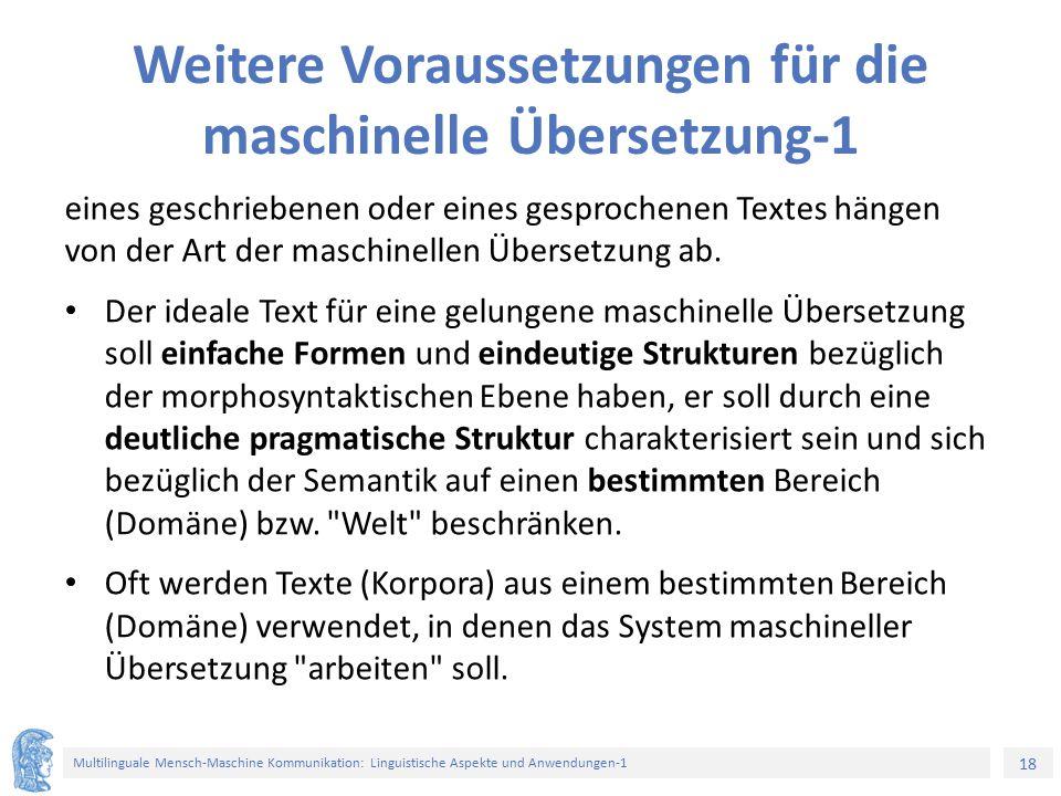 18 Multilinguale Mensch-Maschine Kommunikation: Linguistische Aspekte und Anwendungen-1 Weitere Voraussetzungen für die maschinelle Übersetzung-1 eines geschriebenen oder eines gesprochenen Textes hängen von der Art der maschinellen Übersetzung ab.